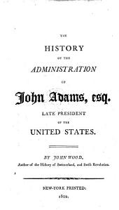 The history of the administration of John Adams, esq. late president of the United States