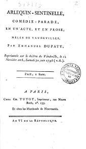 Arlequin-sentinelle, comédie-parade, en un acte, et en prose, mêlée de vaudevilles. Par Emmanuel Dupaty, représentée sur le théâtre du Vaudeville, le 12 messidor an 6, samedi 30 juin 1798 (v. st.)