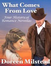 What Comes from Love: Four Historical Romance Novellas