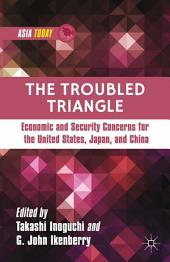 The Troubled Triangle: Economic and Security Concerns for The United States, Japan, and China