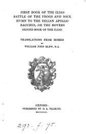 First book of the Iliad, Battle of the frogs and mice, Hymn to the Delian Apollo, Bacchus, second book of the Iliad, tr. [with notes] by W.J. Blew