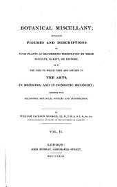 Botanical miscellany: containing figures and descriptions of such plants as recommend themselves by their novelty, rarity, or history, or by the uses to which they are applied in the arts, in medicine, and in domestic œconomy, Volume 2