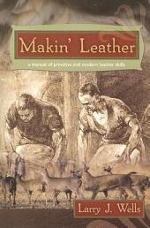 Makin' Leather: A Manual of Primitive and Modern Leather Skills