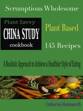 Plant Savvy China Study Cookbook: Scrumptious Wholesome Plant Based 145 Recipes A Realistic Approach to Achieve a Healthier Style of Eating