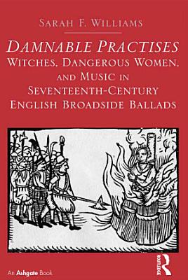 Damnable Practises  Witches  Dangerous Women  and Music in Seventeenth Century English Broadside Ballads PDF