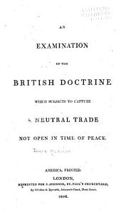 An Examination of the British Doctrine: Which Subjects to Capture a Neutral Trade Not Open in Time of Peace