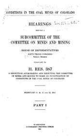 Conditions in the Coal Mines of Colorado: Hearings Before a Subcommittee of the Committee on Mines and Mining ... Pursuant to H. Res. 387, a Resolution Authorizing and Directing the Committee ... to Make an Investigation, Volume 1