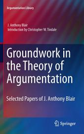 Groundwork in the Theory of Argumentation: Selected Papers of J. Anthony Blair