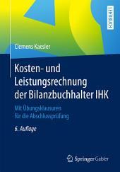 Kosten- und Leistungsrechnung der Bilanzbuchhalter IHK: Mit Übungsklausuren für die Abschlussprüfung, Ausgabe 6