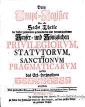 Drey Haupt-Register über alle Sechs Theile der ... Priviligiorum, Statutorum, und Sanctionum Pragmaticarum welche das Erb-Hertzogthum Schlesien angehen