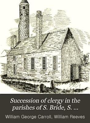 Succession of Clergy in the Parishes of S  Bride  S  Michael Le Pole  and S  Stephen  Dublin
