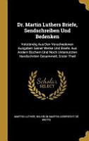Dr  Martin Luthers Briefe  Sendschreiben Und Bedenken  Volst  ndig Aus Den Verschiedenen Ausgaben Seiner Werke Und Briefe  Aus Andern B  chern Und Noch PDF