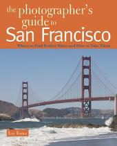The Photographer's Guide to San Francisco: Where to Find Perfect Shots and How to Take Them