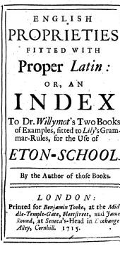 English Proprieties Fitted with Proper Latin: Or, an Index to Dr. Willymot's Two Books of Examples, Fitted to Lily's Grammar-rules, for the Use of Eton-School. By the Author of Those Books