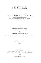 Aristotle: By George Grote. Edited by Alexander Bain, LL. D., professor and G. Croom Robertson, M. A. professor. In two volumes. I