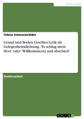 Grund und Boden: Goethes Lyrik als Gelegenheitsdichtung. 'Es schlug mein Herz' oder 'Willkomm(en) und Abschied'