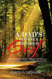 A Dad's Journey Through Grief: A Chronology in Poetry, Prose, and Essays