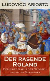 Der rasende Roland - Der Krieg Karls des Großen gegen die Sarazenen (Vollständige Ausgabe): Eine Rittergeschichte aus Mittelalter - L'Orlando furioso