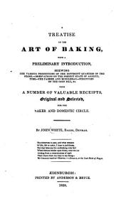 A Treatise on the Art of Baking, with a Preliminary Introduction, Shewing the Various Productions... with a Number of Valuable Receipts, Original and Selected for the Baker and Domestic Circle