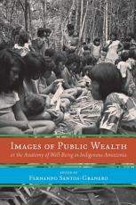 Images of Public Wealth or the Anatomy of Well Being in Indigenous Amazonia PDF