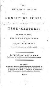 The Method of Finding the Longitude at Sea, by Timekeepers: To which are Added, Tables of Equations to Equal Altitudes. ...
