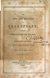 The life and beauties of Shakespeare: comprising careful selections from each play, with a general index, digesting them under proper heads