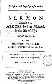 Religion and Loyalty Inseparable: A Sermon Preached at the Assizes Held at Wisbeach in the Isle of Ely; August 22, 1764. Before Mr. Serjeant Forster, ... By John Forster, ...