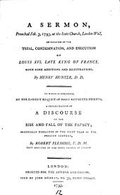 A Sermon, Preached Feb. 3, 1793: At the Scots Church, London Wall, on Occasion of the Trial, Condemnation, and Execution of Louis XVI ... By Henry Hunter, D.D. To which is Subjoined, ... a Republication of a Discourse on the Rise and Fall of the Papacy; ... By Robert Flemming, ...