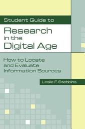 Student Guide to Research in the Digital Age: How to Locate and Evaluate Information Sources: How to Locate and Evaluate Information Sources