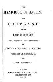 The Hand-book of Angling for Scotland and the Border Counties: Embracing the Practical Experience of Thirty Years' Fishing, with Map and Routes, &s