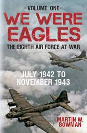 We were Eagles: The Eighth Air Force at War: Volume 1: July 1942 to November 1943