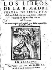Los Libros de la B.Madre Teresa de: Jesus fundadora de la Reformación de los Descalçoa y Descalçoa de nuestra Señora del Carmen . De nueuo corregidos consu original y con Tablas muy copiosas
