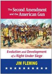 The Second Amendment and the American Gun: Evolution and Development of a Right Under Siege