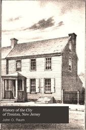 History of the City of Trenton, New Jersey: Embracing a Period of Nearly Two Hundred Years, Commencing in 1676, the First Settlement of the Town, and Extending Up to the Present Time, with Official Records of the Population, Extent of the Town at Different Periods, Its Manufactories, Church History, and Fire Department