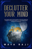 Declutter Your Mind  The Ultimate Guide to Take Control of Your Life  Learn How to Identify the Causes of Mental Clutter  Manage Stress and PDF