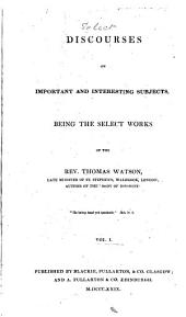 Discourses on Important and Interesting Subjects: Being the Select Works of Thomas Watson, Volume 1