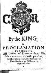 By the King. A proclamation forbidding all levies of forces without His Maiesties expresse pleasure, signified under his Great Seale, and all contributions or assistance to any such levies..