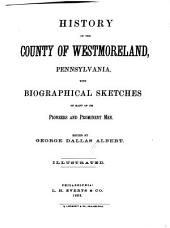 History of the County of Westmoreland, Pennsylvania: With Biographical Sketches of Many of Its Pioneers and Prominent Men