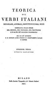 Teorica dei verbi italiani regolari, anomali, difettivi e mal noti. Compilata sulle opere del Cinonio, del Pistolesi, del Mastrofini e d'altri piu illustri grammatici. Per uso de' giovinetti e di chiunque altro studioso di correttamente parlare e scrivere