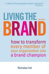 Living the Brand: How to Transform Every Member of Your Organization into a Brand Champion, Edition 3