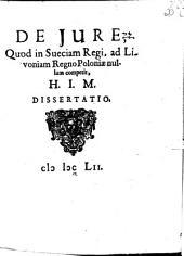 De iure, quod in Sueciam regi, ad Livoniam regno Poloniae nullum competit, H. I .M. dissertatio