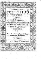 Casparis Dornavii Felicitas seculi: hoc est oratio, qua probatur: artes & liberales & mechanicas, nostra aetate cultiores esse, quam multis retro seculis