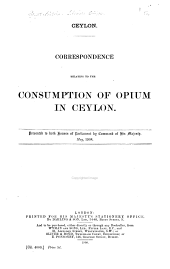 Ceylon: Correspondence Relating to the Consumption of Opium in Ceylon