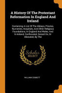 A History of the Protestant Reformation in England and Ireland  Containing a List of the Abbeys  Priories  Nunneries  Hospitals  and Other Religious F PDF