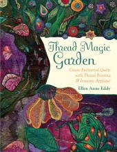 Thread Magic Garden: Create Enchanted Quilts with Thread Painting & Pattern-Free Appliqué