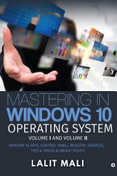 Mastering in Windows 10 Operating System Volume I And Volume II: Window 10 Apps, Control Panel, Registry, Services, Tips & Tricks & Group Policy