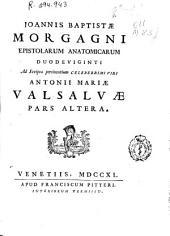 Joannis Baptistae Morgagni. Epistolarum anatomicarum duodeviginti ad scripta pertinentium ... Antonii Mariae Valsalvae ; Pars altera