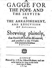 A gagge for the Pope, and the Iesuits: or The arraignement, and execution of Antichrist, etc. [By H. G.]