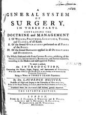 A General System of Surgery: In Three Parts. Containing the Doctrine and Management I. Of Wounds, Fractures, Luxations, Tumors, and Ulcers of All Kinds. II. Of the Several Operations Performed on All Parts of the Body. III. Of the Several Bandages Applied in All Operations and Disorders. To which is Prefixed an Introduction, Concerning the Nature, Origin, Progress, and Improvements of Surgery; with Such Other Preliminaries as are Necessary to be Known by the Younger Surgeons. Being a Work of Thirty Years Experience