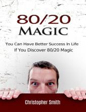 80/20 Magic: You Can Have Better Success In Life If You Discover 80/20 Magic